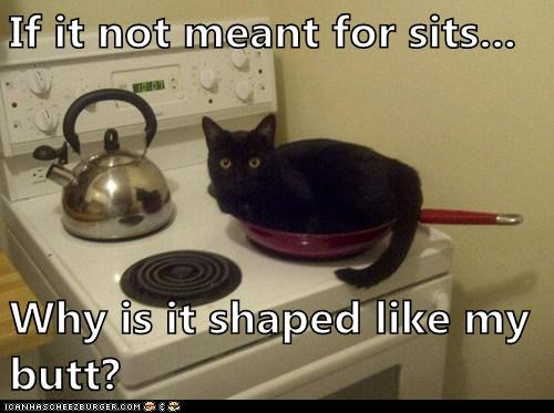 If it not meant for sits...  Why is it shaped like my butt?