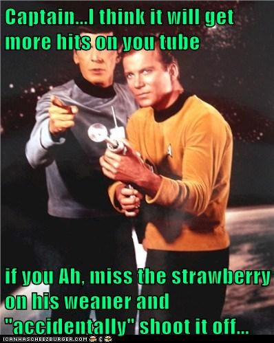 "Captain...I think it will get more hits on you tube  if you Ah, miss the strawberry on his weaner and ""accidentally"" shoot it off..."