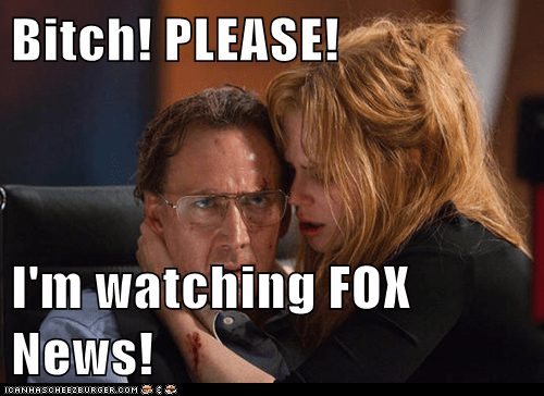 Bitch! PLEASE!  I'm watching FOX News!