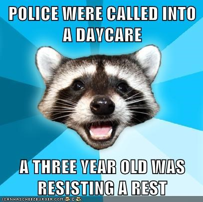 POLICE WERE CALLED INTO A DAYCARE  A THREE YEAR OLD WAS RESISTING A REST