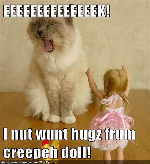 EEEEEEEEEEEEEEK!  I nut wunt hugz frum creepeh doll!