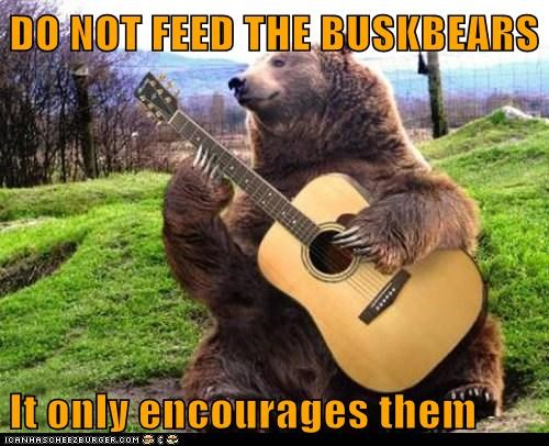 DO NOT FEED THE BUSKBEARS  It only encourages them