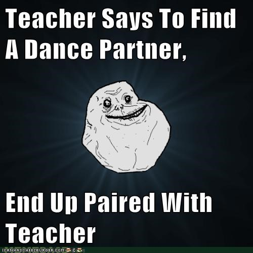 dancing,even,forever alone,odd,teacher