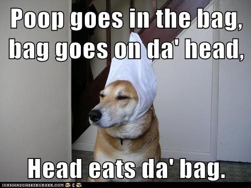Poop goes in the bag, bag goes on da' head,  Head eats da' bag.