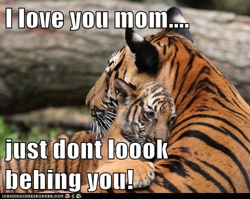I love you mom....   just dont loook behing you!