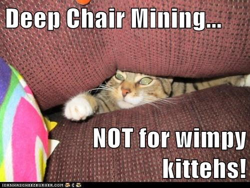 Deep Chair Mining...  NOT for wimpy kittehs!
