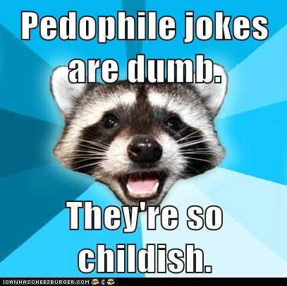 Pedophile jokes are dumb.  They're so childish.