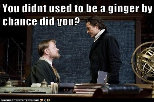 You didnt used to be a ginger by chance did you?