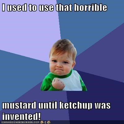 I used to use that horrible  mustard until ketchup was invented!