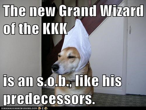 The new Grand Wizard of the KKK  is an s.o.b., like his predecessors.