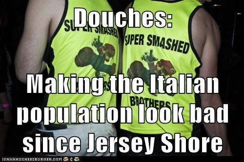 Douches:  Making the Italian population look bad since Jersey Shore