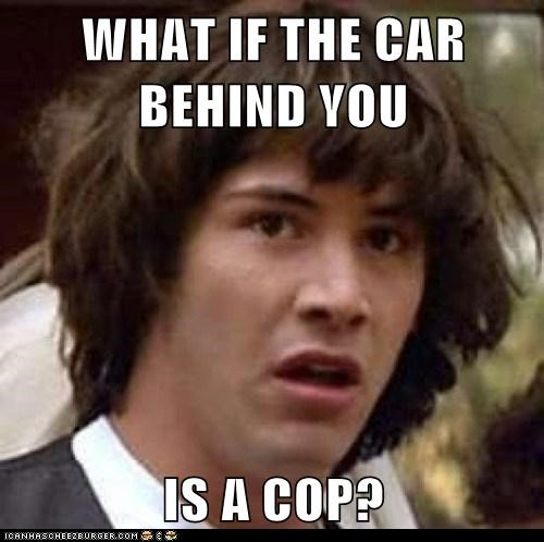 WHAT IF THE CAR BEHIND YOU  IS A COP?