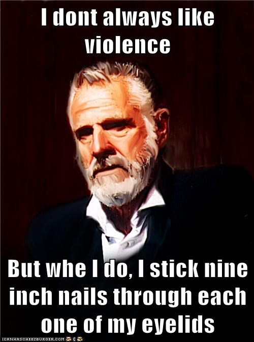 I dont always like violence  But whe I do, I stick nine inch nails through each one of my eyelids