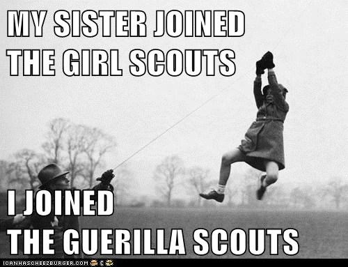 MY SISTER JOINED           THE GIRL SCOUTS  I JOINED                             THE GUERILLA SCOUTS