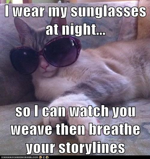 I wear my sunglasses at night...  so I can watch you weave then breathe your storylines