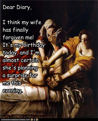 Dear Diary,I think my wife has finally forgiven me! It's my birthdaytoday, and I'm almost certain she's planninga surprise forme this evening.