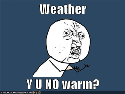 Weather  Y U NO warm?