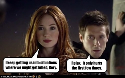 I keep getting us into situations where we might get killed, Rory.