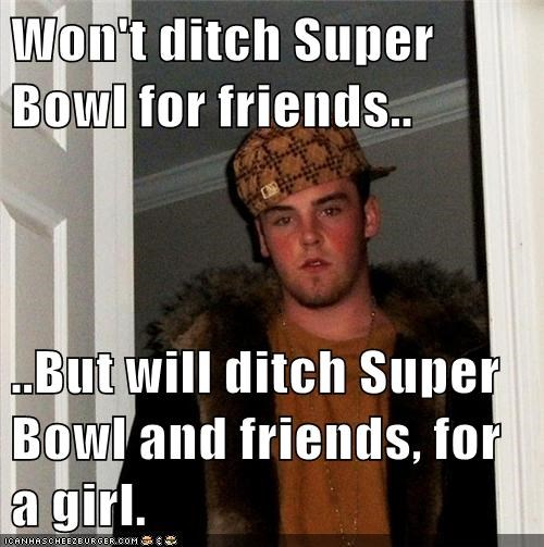 Won't ditch Super Bowl for friends..  ..But will ditch Super Bowl and friends, for a girl.