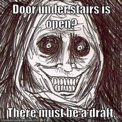 Door under stairs is open?  There must be a draft.