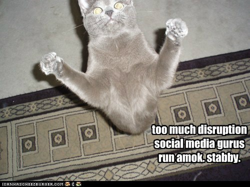 too much disruptionsocial media gurusrun amok. stabby.