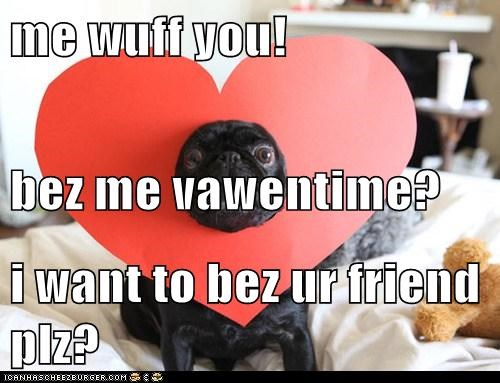 me wuff you! bez me vawentime? i want to bez ur friend plz?