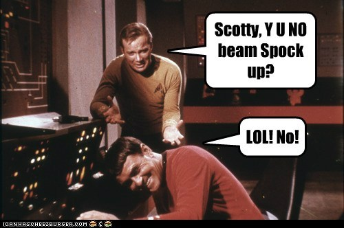 Scotty, Y U NO beam Spock up?