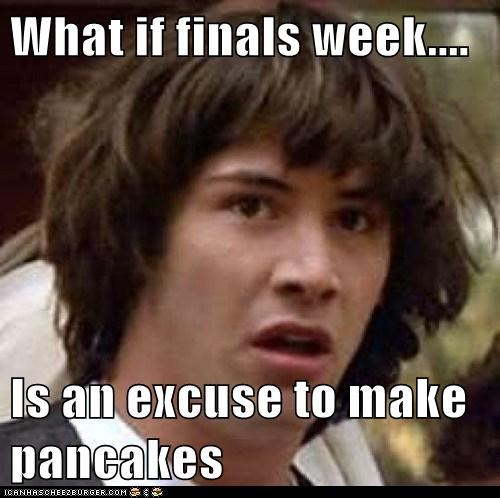 What if finals week....  Is an excuse to make pancakes