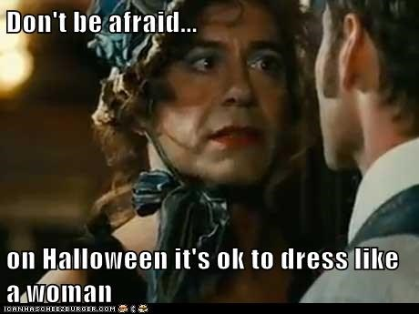 Don't be afraid...  on Halloween it's ok to dress like a woman