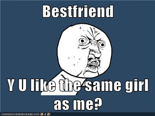 Bestfriend  Y U like the same girl as me?