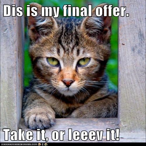 Dis is my final offer.  Take it, or leeev it!