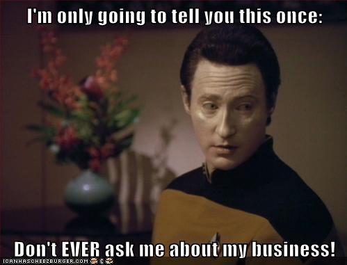 I'm only going to tell you this once:  Don't EVER ask me about my business!