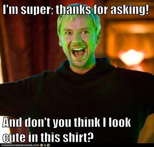 I'm super; thanks for asking!  And don't you think I look cute in this shirt?