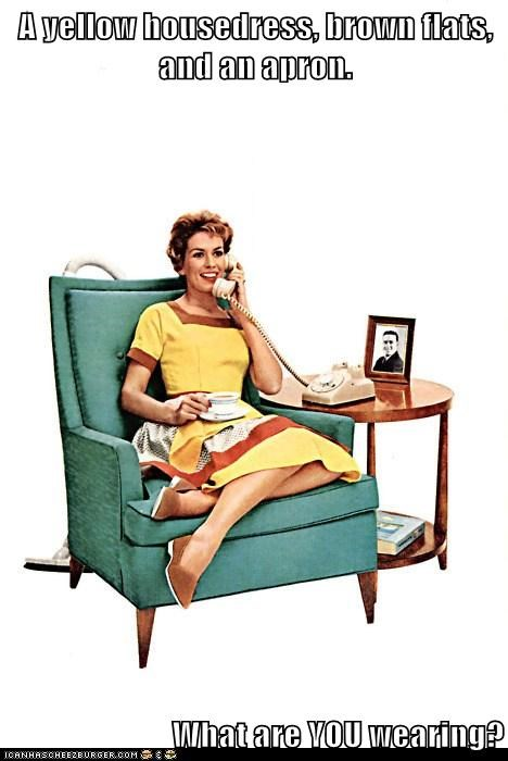 A yellow housedress, brown flats, and an apron.  What are YOU wearing?