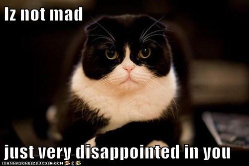 Iz not mad  just very disappointed in you