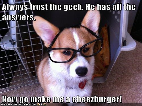 Always trust the geek. He has all the answers.  Now go make me a cheezburger!