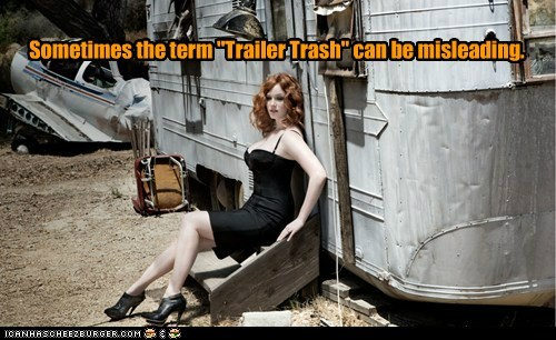 "Sometimes the term ""Trailer Trash"" can be misleading."
