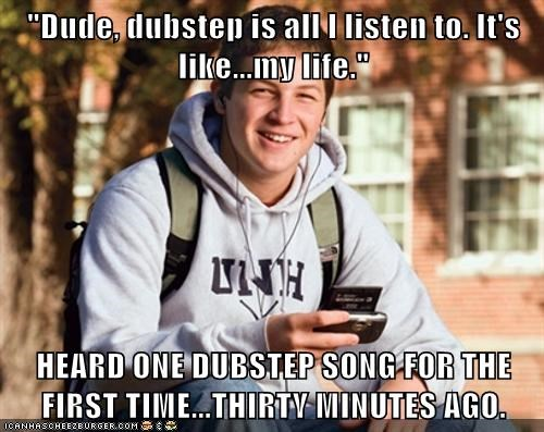 """Dude, dubstep is all I listen to. It's like...my life.""  HEARD ONE DUBSTEP SONG FOR THE FIRST TIME...THIRTY MINUTES AGO."