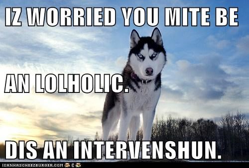 IZ WORRIED YOU MITE BE AN LOLHOLIC. DIS AN INTERVENSHUN.
