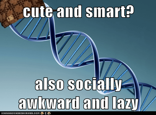 cute and smart?  also socially awkward and lazy