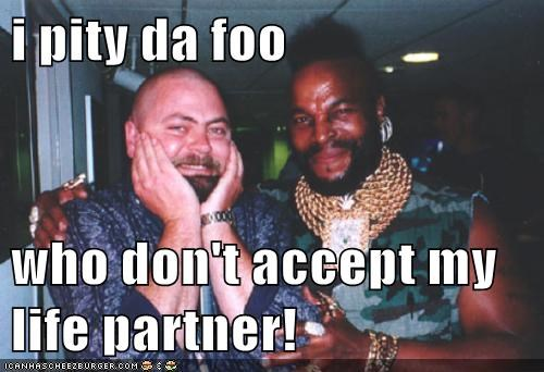 i pity da foo  who don't accept my life partner!