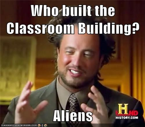 Who built the Classroom Building?  Aliens