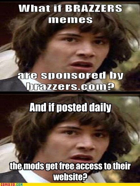 brazzers,conspiracy keanu,every day,memebase,mods,the internets