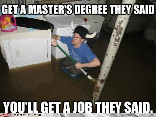 get a job,going insane,masters degree,pushed so far