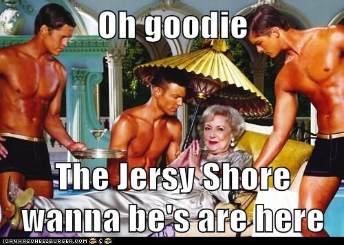 Oh goodie  The Jersy Shore wanna be's are here
