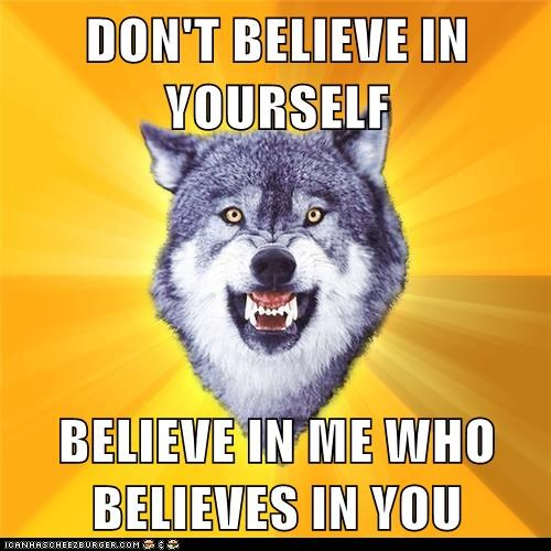 DON'T BELIEVE IN YOURSELF  BELIEVE IN ME WHO BELIEVES IN YOU