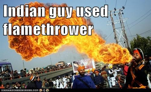 Indian guy used flamethrower