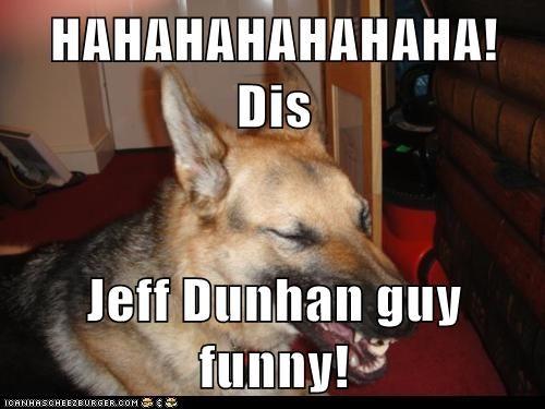 HAHAHAHAHAHAHA! Dis  Jeff Dunhan guy funny!