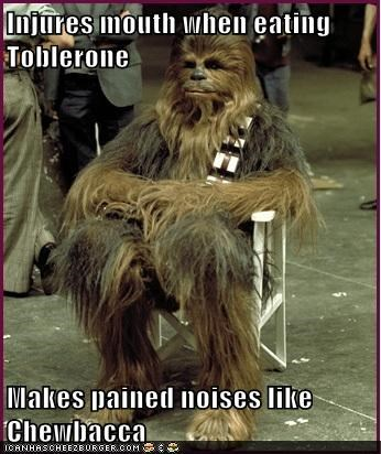 Injures mouth when eating Toblerone  Makes pained noises like Chewbacca