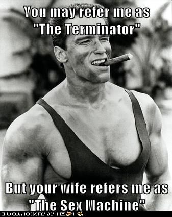"You may refer me as     ""The Terminator""   But your wife refers me as ""The Sex Machine"""